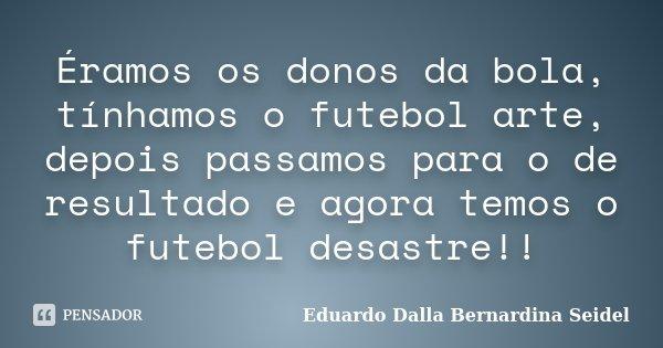Éramos os donos da bola, tínhamos o futebol arte, depois passamos para o de resultado e agora temos o futebol desastre!!... Frase de Eduardo Dalla Bernardina Seidel.