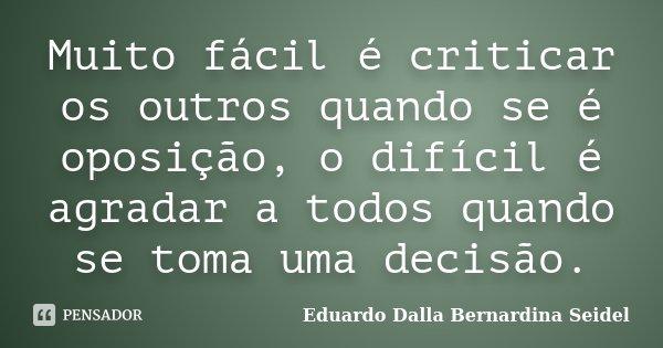 Muito fácil é criticar os outros quando se é oposição, o difícil é agradar a todos quando se toma uma decisão.... Frase de Eduardo Dalla Bernardina Seidel.