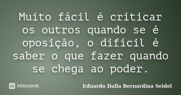 Muito fácil é criticar os outros quando se é oposição, o difícil é saber o que fazer quando se chega ao poder.... Frase de Eduardo Dalla Bernardina Seidel.