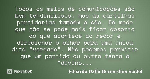 Todos os meios de comunicações são bem tendenciosos, mas as cartilhas partidárias também o são. De modo que não se pode mais ficar absorto ao que acontece ao re... Frase de Eduardo Dalla Bernardina Seidel.