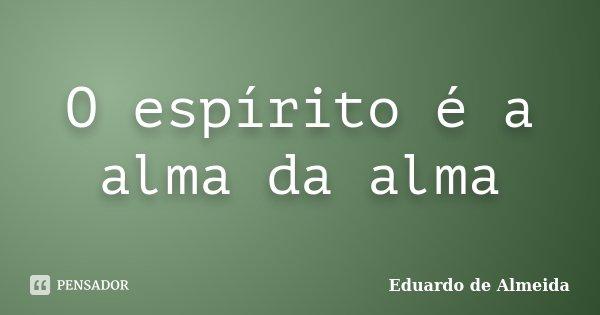 O espírito é a alma da alma... Frase de Eduardo de Almeida.