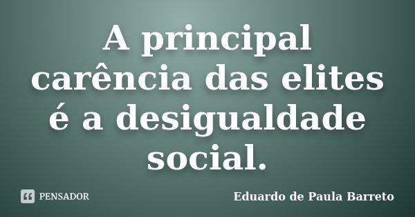A principal carência das elites é a desigualdade social.... Frase de Eduardo de Paula Barreto.