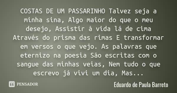 COSTAS DE UM PASSARINHO Talvez seja a minha sina, Algo maior do que o meu desejo, Assistir à vida lá de cima Através do prisma das rimas E transformar em versos... Frase de Eduardo de Paula Barreto.