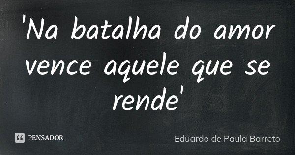 'Na batalha do amor vence aquele que se rende'... Frase de Eduardo de Paula Barreto.
