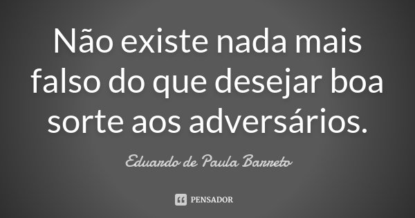 'Não existe nada mais falso do que desejar boa sorte aos adversários'... Frase de Eduardo de Paula Barreto.