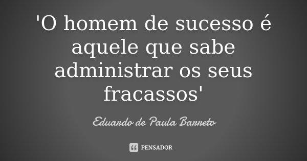 'O homem de sucesso é aquele que sabe administrar os seus fracassos'... Frase de Eduardo de Paula Barreto.