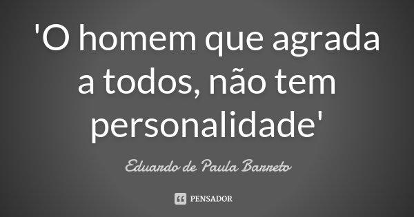 'O homem que agrada a todos, não tem personalidade'... Frase de Eduardo de Paula Barreto.