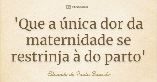 'Que a única dor da maternidade se restrinja à do parto'... Frase de Eduardo de Paula Barreto.