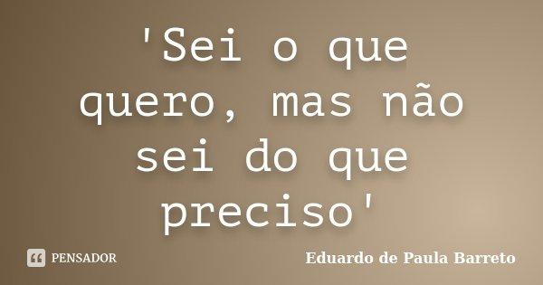 'Sei o que quero, mas não sei do que preciso'... Frase de Eduardo de Paula Barreto.
