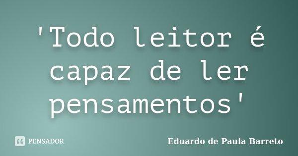 'Todo leitor é capaz de ler pensamentos'... Frase de Eduardo de Paula Barreto.