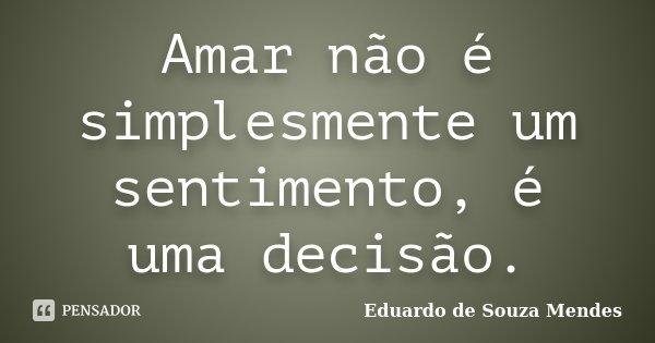 Amar não é simplesmente um sentimento, é uma decisão.... Frase de Eduardo de Souza Mendes.