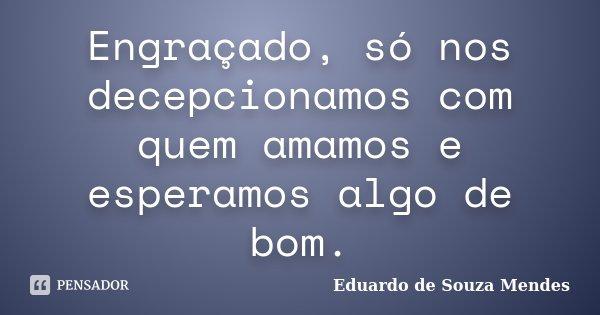 Engraçado, só nos decepcionamos com quem amamos e esperamos algo de bom.... Frase de Eduardo de Souza Mendes.