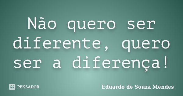 Não quero ser diferente, quero ser a diferença!... Frase de Eduardo de Souza Mendes.