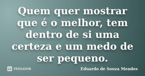 Quem quer mostrar que é o melhor, tem dentro de si uma certeza e um medo de ser pequeno.... Frase de Eduardo de Souza Mendes.