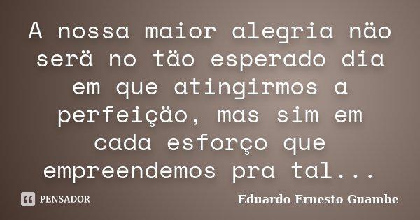 A nossa maior alegria näo serä no täo esperado dia em que atingirmos a perfeiçäo, mas sim em cada esforço que empreendemos pra tal...... Frase de Eduardo Ernesto Guambe.