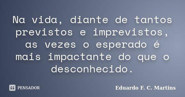 Na vida, diante de tantos previstos e imprevistos, as vezes o esperado é mais impactante do que o desconhecido.... Frase de Eduardo F. C. Martins.