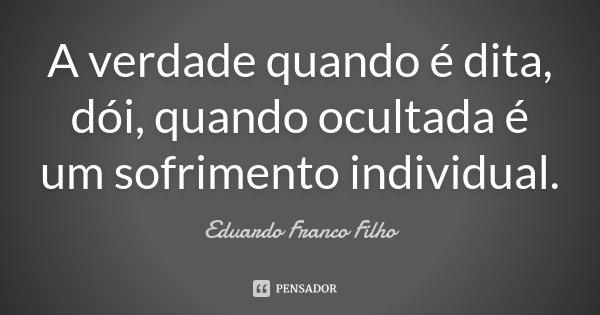 A verdade quando é dita, dói, quando ocultada é um sofrimento individual... Frase de Eduardo Franco Filho.