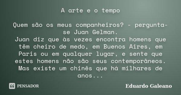 A arte e o tempo Quem são os meus companheiros? - pergunta-se Juan Gelman. Juan diz que às vezes encontra homens que têm cheiro de medo, em Buenos Aires, em Par... Frase de Eduardo Galeano.