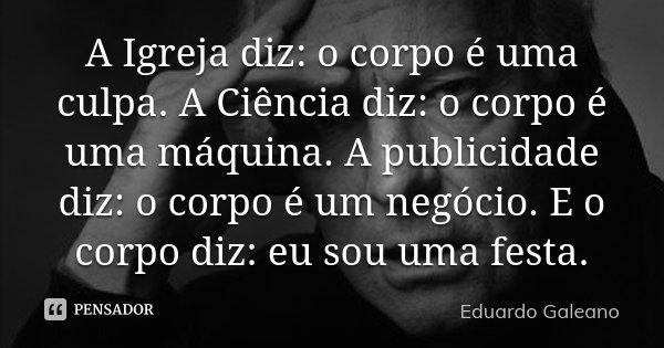 A Igreja diz: o corpo é uma culpa. A Ciência diz: o corpo é uma máquina. A publicidade diz: o corpo é um negócio. E o corpo diz: eu sou uma festa.... Frase de Eduardo Galeano.