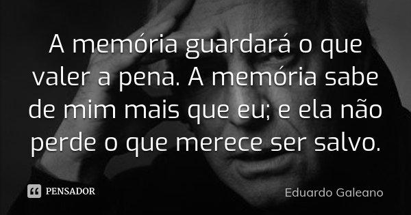 A memória guardará o que valer a pena. A memória sabe de mim mais que eu; e ela não perde o que merece ser salvo.... Frase de Eduardo Galeano.