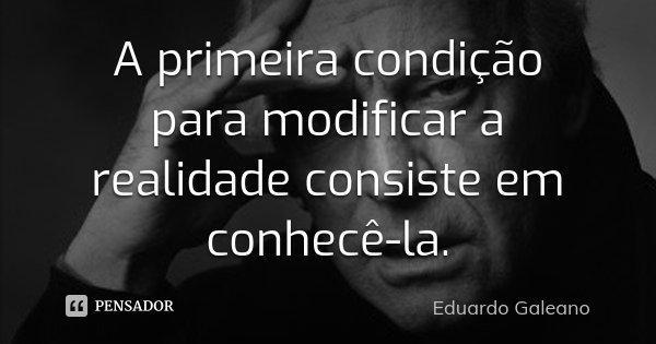 A primeira condição para modificar a realidade consiste em conhecê-la.... Frase de Eduardo Galeano.