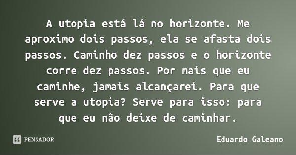 A utopia está lá no horizonte. Me aproximo dois passos, ela se afasta dois passos. Caminho dez passos e o horizonte corre dez passos. Por mais que eu caminhe, j... Frase de Eduardo Galeano.