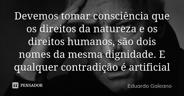Devemos tomar consciência que os direitos da natureza e os direitos humanos, são dois nomes da mesma dignidade. E qualquer contradição é artificial... Frase de Eduardo Galeano.