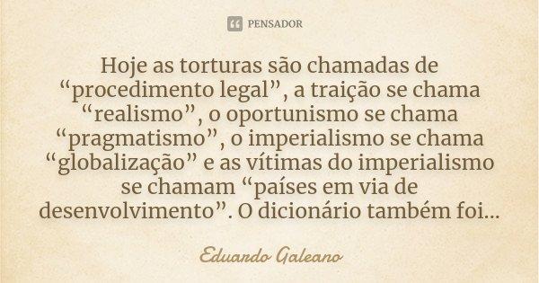 """Hoje as torturas são chamadas de """"procedimento legal"""", a traição se chama """"realismo"""", o oportunismo se chama """"pragmatismo"""", o imperialismo se chama """"globalizaçã... Frase de Eduardo Galeano."""