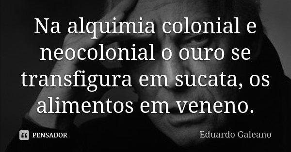 Na alquimia colonial e neocolonial o ouro se transfigura em sucata, os alimentos em veneno.... Frase de Eduardo Galeano.