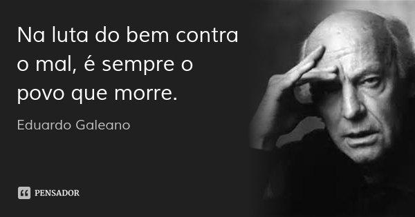 Na luta do bem contra o mal, é sempre o povo que morre.... Frase de Eduardo Galeano.