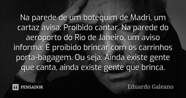 Na parede de um botequim de Madri, um cartaz avisa: Proibido cantar. Na parede do aeroporto do Rio de Janeiro, um aviso informa: É proibido brincar com os carri... Frase de Eduardo Galeano.