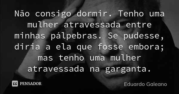 Não consigo dormir. Tenho uma mulher atravessada entre minhas pálpebras. Se pudesse, diria a ela que fosse embora; mas tenho uma mulher atravessada na garganta.... Frase de Eduardo Galeano.
