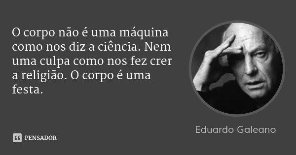 O corpo não é uma máquina como nos diz a ciência. Nem uma culpa como nos fez crer a religião. O corpo é uma festa.... Frase de Eduardo Galeano.