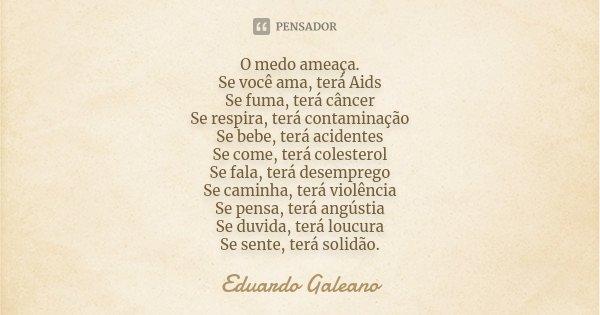 O medo ameaça. Se você ama, terá Aids Se fuma, terá câncer Se respira, terá contaminação; Se bebe, terá acidentes Se come, terá colesterol Se fala, terá desempr... Frase de Eduardo Galeano.