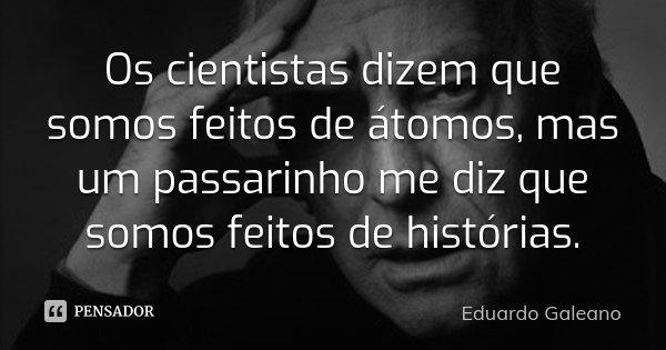 Os cientistas dizem que somos feitos de átomos, mas um passarinho me diz que somos feitos de histórias.... Frase de Eduardo Galeano.