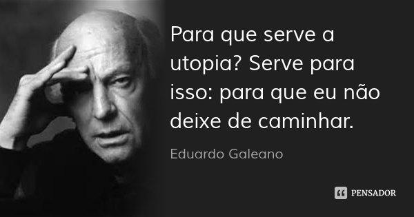 Para que serve a utopia? Serve para isso: para que eu não deixe de caminhar.... Frase de Eduardo Galeano.