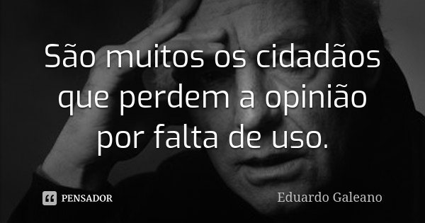 São muitos os cidadãos que perdem a opinião por falta de uso.... Frase de Eduardo Galeano.
