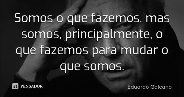 Somos o que fazemos, mas somos, principalmente, o que fazemos para mudar o que somos.... Frase de Eduardo Galeano.
