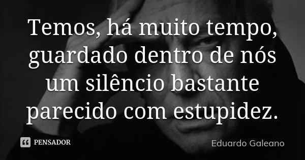 Temos, há muito tempo, guardado dentro de nós um silêncio bastante parecido com estupidez.... Frase de Eduardo Galeano.