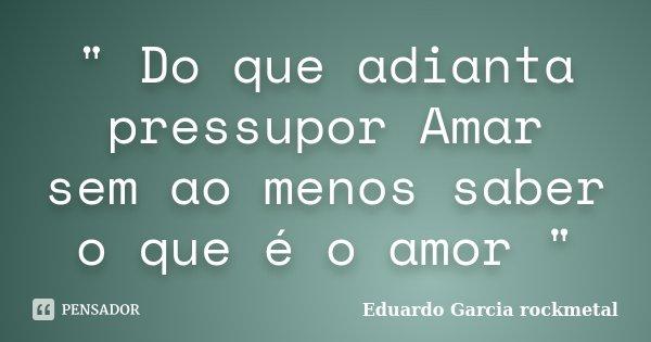 """"""" Do que adianta pressupor Amar sem ao menos saber o que é o amor """"... Frase de Eduardo Garcia rockmetal."""