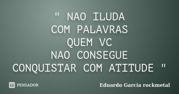""""""" NAO ILUDA COM PALAVRAS QUEM VC NAO CONSEGUE CONQUISTAR COM ATITUDE """"... Frase de Eduardo Garcia rockmetal."""