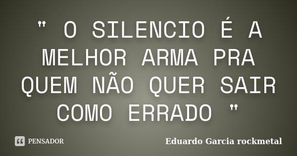 """"""" O SILENCIO É A MELHOR ARMA PRA QUEM NÃO QUER SAIR COMO ERRADO """"... Frase de Eduardo Garcia rockmetal."""