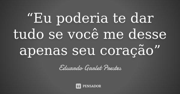 """""""Eu poderia te dar tudo se você me desse apenas seu coração""""... Frase de Eduardo Garlet Prestes."""