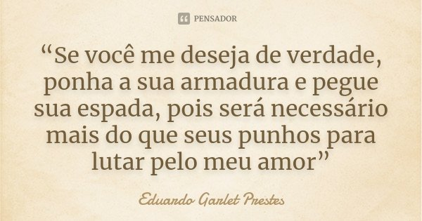 """""""Se você me deseja de verdade, ponha a sua armadura e pegue sua espada, pois será necessário mais do que seus punhos para lutar pelo meu amor""""... Frase de Eduardo Garlet Prestes."""