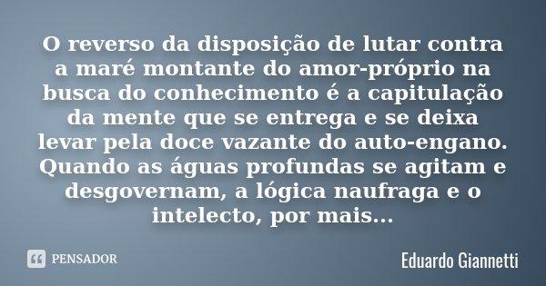 O reverso da disposição de lutar contra a maré montante do amor-próprio na busca do conhecimento é a capitulação da mente que se entrega e se deixa levar pela d... Frase de Eduardo Giannetti.