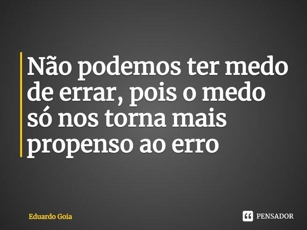 Não podemos ter medo de errar, pois o medo só nos torna mais propenso ao erro... Frase de Eduardo Goia.