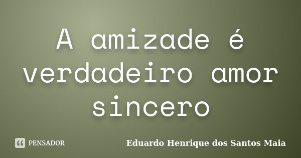 A amizade é verdadeiro amor sincero... Frase de Eduardo Henrique dos Santos Maia.