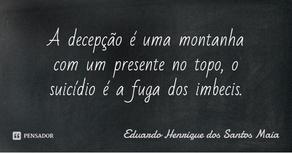 A decepção é uma montanha com um presente no topo, o suicídio é a fuga dos imbecis.... Frase de Eduardo Henrique dos Santos Maia.
