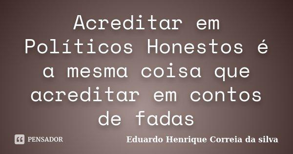 Acreditar em Políticos Honestos é a mesma coisa que acreditar em contos de fadas... Frase de Eduardo Henrique Correia da SIlva.