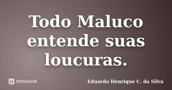Todo Maluco entende suas loucuras.... Frase de Eduardo Henrique C. da Silva.